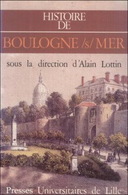 Histoire de Boulogne-sur-Mer : sous la direction d'Alain Lottin / Cl. Seillier, M. Rouche, A.D. Kapferer... [et al.] | SEILLIER, Claude. Auteur